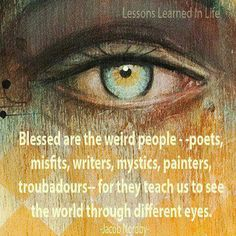 """Blessed are the weird people - poets, misfits, writers, mystics, painters, & troubadours - for they teach us to see the world though different eyes."" - Jacob Nordby"