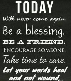 Today will never come again. Be a blessing. Be a friend. Encourage someone. Take time to care. Let your words heal and not wound. #cdff #onlinedating #christianinspiration #christianquotes