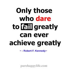 Inspirational Quote: Only those who dare to fail greatly...