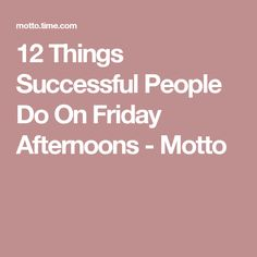 12 Things Successful People Do On Friday Afternoons - Motto