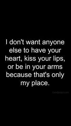 I don't want anyone else to have your heart,  kiss your lips, or be in your arms because that's only my place.
