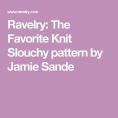 Ravelry: The Favorite Knit Slouchy pattern by Jamie Sande Knitting Projects, Knitting Patterns, Dog Sweater Pattern, Yarn Bee, Knitted Afghans, Knit In The Round, Lion Brand Yarn, Slouchy Hat, Ravelry