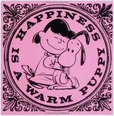 Happiness is a warm puppy - I had a book about this when I was a young teen.