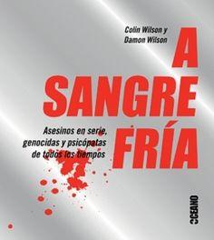 A sangre fria: Asesinos en serie, genocidas y psicópatas de todos los tiempos