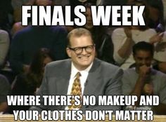 Finals...or pretty much the entire year.