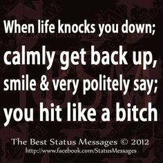 Hmmm.. unfortunately, that's not always going to be my reaction.  I may just end up showing you how it's better for you to stand down and shut the fuck up. I was raised to be a woman, but I am not about to let you walk all over me.  Thank the redneck side in me for that.