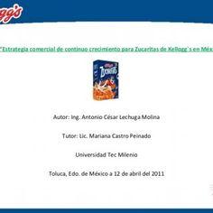 """Título: """"Estrategia comercial de continuo crecimiento para Zucaritas de Kellogg´s en México"""" Autor: Ing. Antonio César Lechuga Molina Tutor: Lic. Mariana Ca. http://slidehot.com/resources/defensa-de-proyecto-final-antonio-lechuga-molina.38849/"""