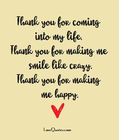 Thank you for coming into my life. Thank you for making me smile like crazy. Thank you for making me happy. - Love Quotes - https://www.lovequotes.com/thank-you-2/