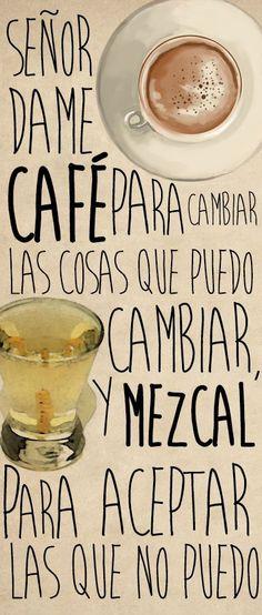 Señor, dame café para cambiar las cosas que puedo cambiar y mezcal para aceptar las que no puedo.