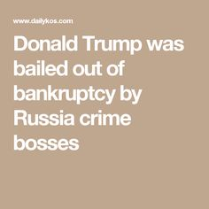 Donald Trump was bailed out of bankruptcy by Russia crime bosses