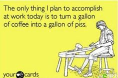 The Only Thing I'm Going To Accomplish Is To Turn A Gallon Of Coffee Into A Gallon Of Piss!
