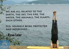 """""""We are all related to the earth, the sky, the fire, the water, the animals, the plants, each other. Feel yourself being protected and nourished"""" - Ryan Leier // yoga inspiration"""