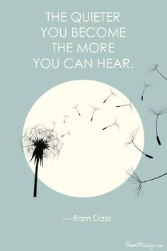 The quieter you become the more you can hear