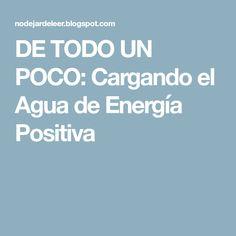 DE TODO UN POCO: Cargando el Agua de Energía Positiva