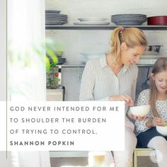 God never intended for me to shoulder the burden of trying to control.  Shannon Popkin