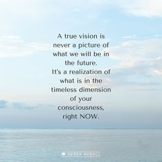 A true vision is never a picture of what we will be in the future. It's a realization of what is in the timeless dimension of your consciousness, right NOW!