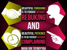 Beautiful forgiving is to forgive without rebuking, and beautiful patience is to be patient without complaining.  ~ Imam Ibn Taymiyyah (may Allah have mercy on him).