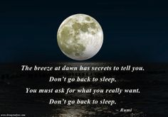 Do you ever wake up around 3 or 4am? Next time this happens, remember this poem from Rumi and don't go back to sleep. The early morning hours are full of spiritual energy and prana (life force) and are an ideal time for your daily sadhana (meditation, yoga or other spiritual practice). These hours before dawn are when you are close to Source, and a great time of inspiration and creativity. Put your feet on the floor, and listen to your inner thoughts. — www.wellnesswithpenny.com