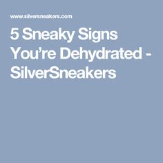 5 Sneaky Signs You're Dehydrated - SilverSneakers