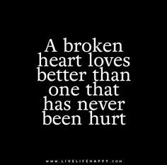 A broken heart loves better than one that has never been hurt. Live life happy quotes, positive sayings posters and prints, picture quote, and happiness quotations. Sad Love Quotes, True Quotes, Great Quotes, Quotes To Live By, Funny Quotes, Deep Quotes, Random Quotes, Awesome Quotes, Live Life Happy