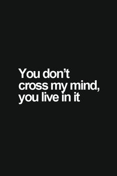 You don;t cross my mind, you live in it.