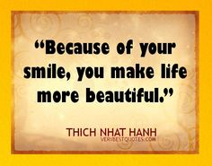 Thich Nhat Hanh Smile Quotes - Because of your smile, you make life more beautiful. Best Smile Quotes, Cute Quotes, Great Quotes, Inspirational Quotes, Good Smile, Happy Smile, Make You Smile, I'm Happy, Thich Nhat Hanh