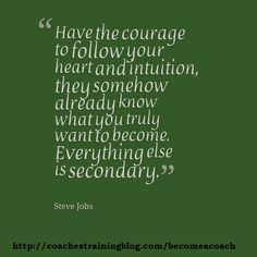 Have the courage to follow your heart and intuition, they somehow already know what you truly want to become. Everything else is secondary. - Steve Jobs