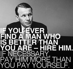 If you ever find a man who is better than you are - hire him. If necessary, pay him more than you pay yourself. - David Ogilvy