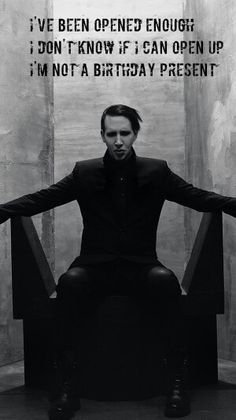 "Lyrics Marilyn Manson.  The pale emperor. ""I've been open enough, don't know if I can open up. I'm not a birthday present"""