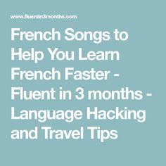 French Songs to Help You Learn French Faster - Fluent in 3 months - Language Hacking and Travel Tips