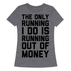 The Only Running I Do Is Running Out of Money T-Shirt