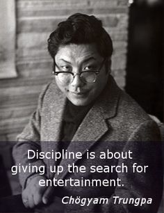"""Discipline ~ Chögyam Trungpa http://justdharma.com/s/78bf7  Discipline is about giving up the search for entertainment.  – Chögyam Trungpa  from the book """"The Path of Individual Liberation:  The Profound Treasury of the Ocean of Dharma, Volume One"""" ISBN: 978-1590308028  -  http://www.amazon.com/gp/product/1590308026/ref=as_li_tf_tl?ie=UTF8&camp=1789&creative=9325&creativeASIN=1590308026&linkCode=as2&tag=jusdhaquo-20"""