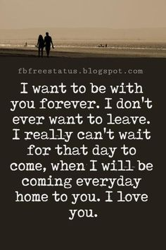 Love Text Messages, I want to be with you forever. I don't ever want to leave. I really can't wait for that day to come, when I will be coming everyday home to you. I love you.