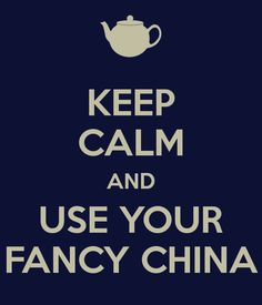 Keep calm and use your fancy china!