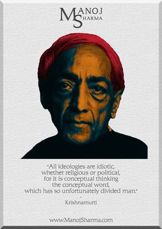 """Krishnamurti - Manoj Sharma    """"All ideologies are idiotic, whether religious or political. for it is conceptual thinking, the conceptual word, which has so unfortunately divided man."""""""