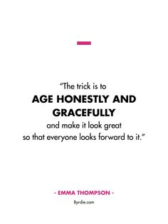 """""""The trick is to age honestly and gracefully and make it look great so that everyone looks forward to it."""" — Emma Thompson"""