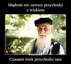 Mądrość nie zawsze przychodzi z wiekiem Czasami wiek przychodzi sam