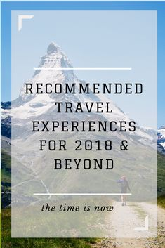 This list of ten recommended travel experiences for 2018 and beyond is designed to inspire you to travel, explore, and discover more of Canada, the USA, Europe, and Asia.