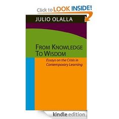 From Knowledge to Wisdom: Essays on the Crisis in Contemporary Learning.  A Kindle book by our founder, Julio Olalla.