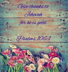 Praise Jah! Give thanks to Jehovah, for he is good; His loyal love endures forever. Psalm 106:1
