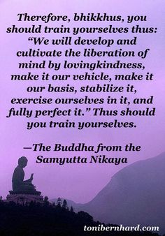 """Develop and cultivate the liberation of mind by lovingkindness…"" —The Buddha"
