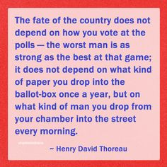"""""""The fate of the country does not depend on how you vote at the polls — the worst man is as strong as the best at that game; it does not depend on what kind of paper you drop into the ballot-box once a year, but on what kind of man you drop from your chamber into the street every morning."""" ~ Henry David Thoreau #quote"""
