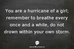 "Quote : ""You are a hurricane of a girl; remember to breathe every once and a while, do not drown within your own storm. Great Quotes, Quotes To Live By, Me Quotes, Funny Quotes, Inspirational Quotes, Girl Quotes, Cool Words, Wise Words, Breathe"