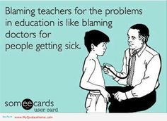 """Blaming teachers for the problems in education is like blaming doctors for people getting sick."""