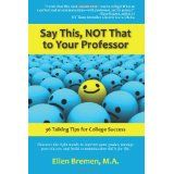 Say This, NOT That to Your Professor: 36 Talking Tips for College Success (Paperback)By Ellen Bremen