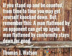 If you stand up and be counted, from time to time you may get yourself knocked down. But remember this: A man flattened by an opponent can get up again. A man flattened by conformity stays down for good.  Thomas J. Watson