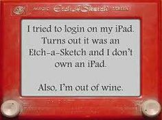 I tried to log in on my iPad. Turns out it was an Etch-a-Sketch and I don't own an iPad.  Also, I'm out of wine.