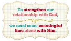 we need some meaningful time alone with Him......