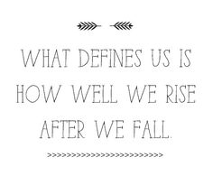 What defines us is how well we rise after we fall. Rise with grace and dignity