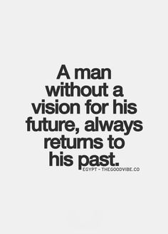 A woman without a vision for her future, always returns to her past. Also true.
